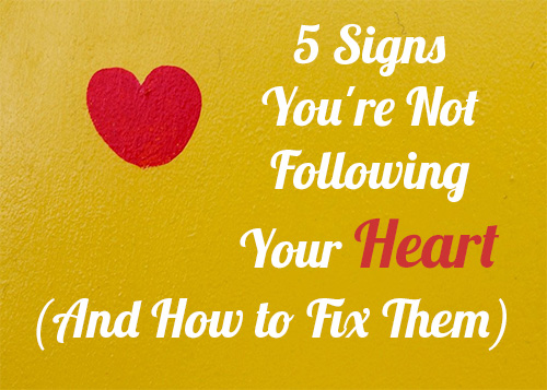 6 Signs Your Not Following Your Heart