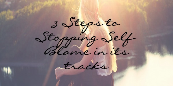 3 Steps To Stopping Self-Blame in its Tracks