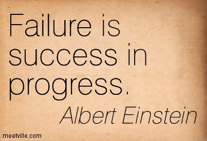Failure is success in progress - Albert Einstein