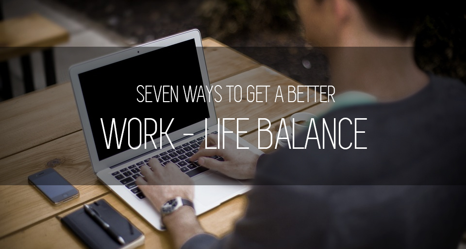 7 Ways To Get A Better Work-Life Balance